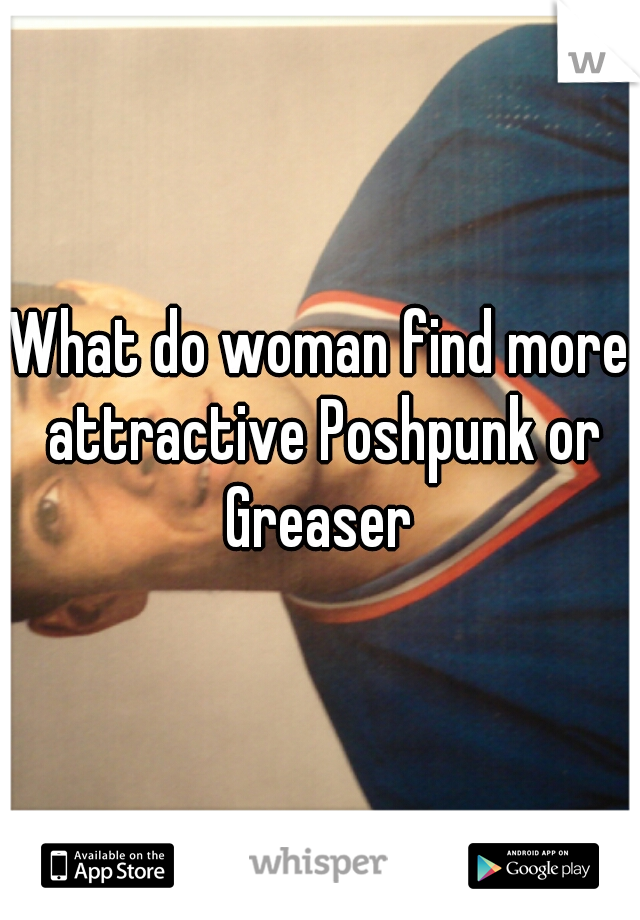 What do woman find more attractive Poshpunk or Greaser