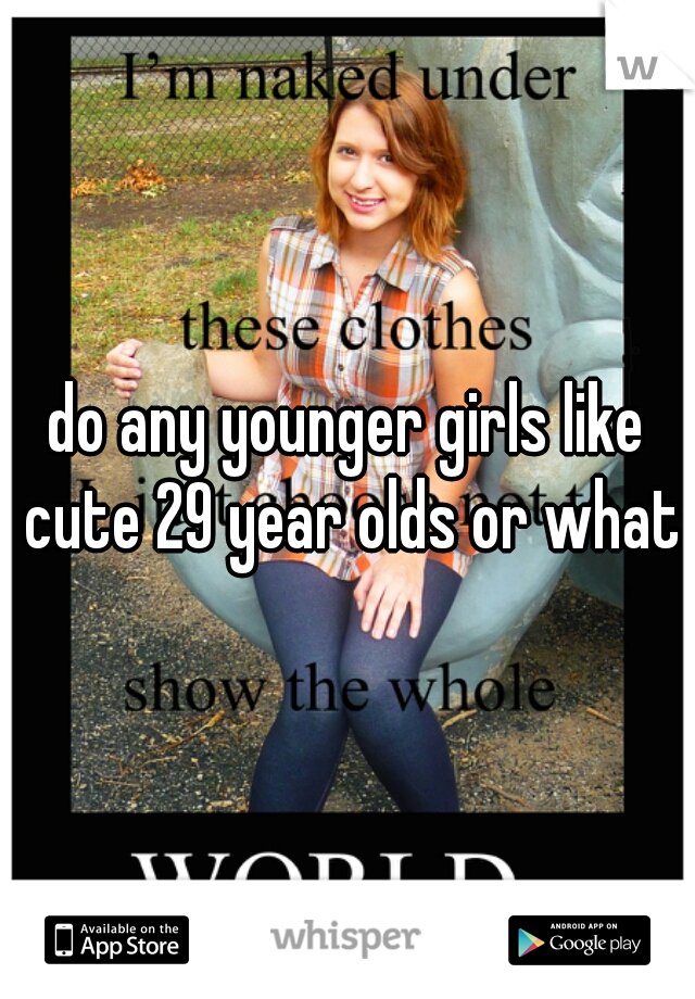 do any younger girls like cute 29 year olds or what?