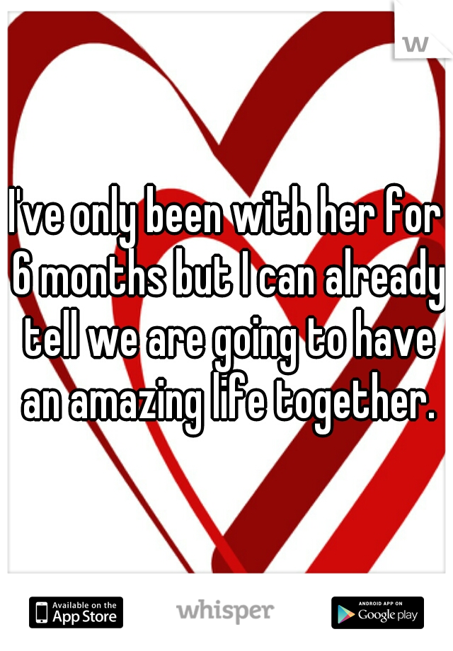 I've only been with her for 6 months but I can already tell we are going to have an amazing life together.