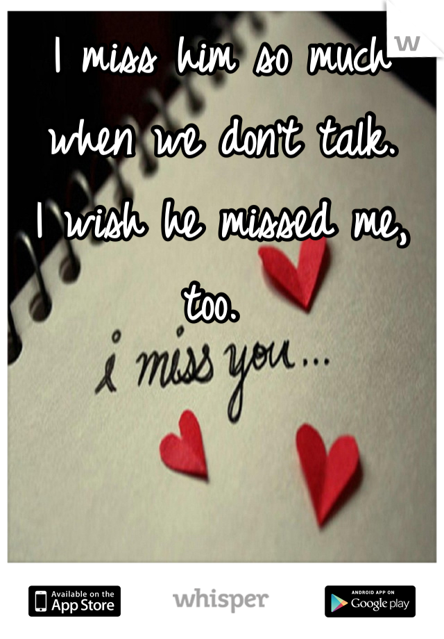 I miss him so much when we don't talk.  I wish he missed me, too.