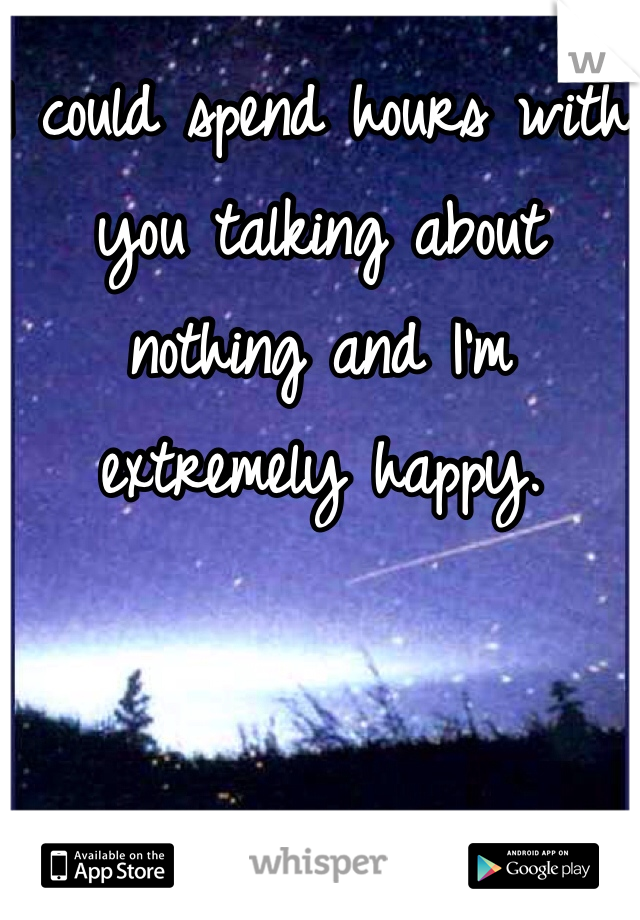 I could spend hours with you talking about nothing and I'm extremely happy.