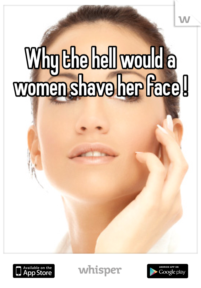Why the hell would a women shave her face !