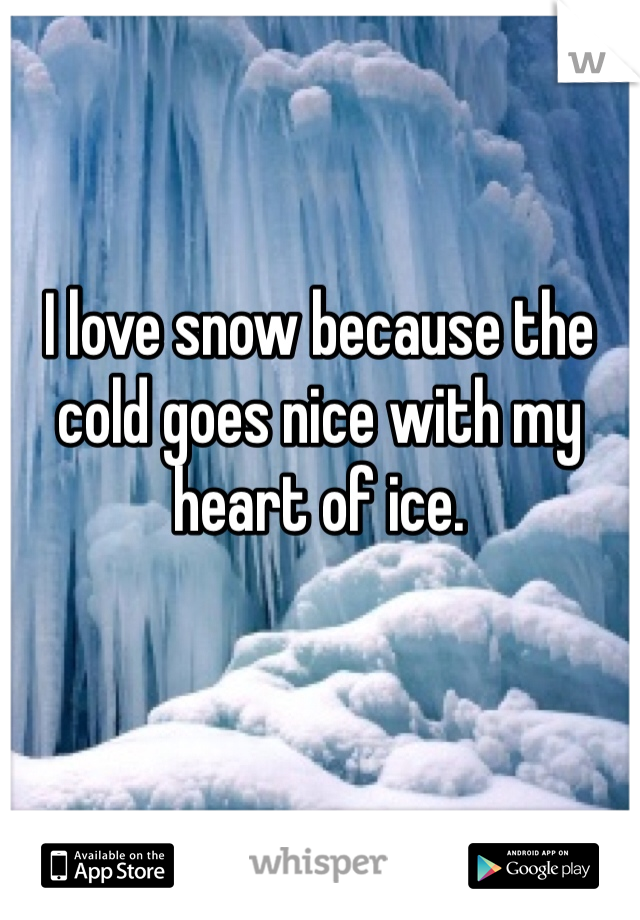 I love snow because the cold goes nice with my heart of ice.