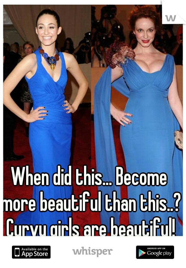 When did this... Become more beautiful than this..?  Curvy girls are beautiful!