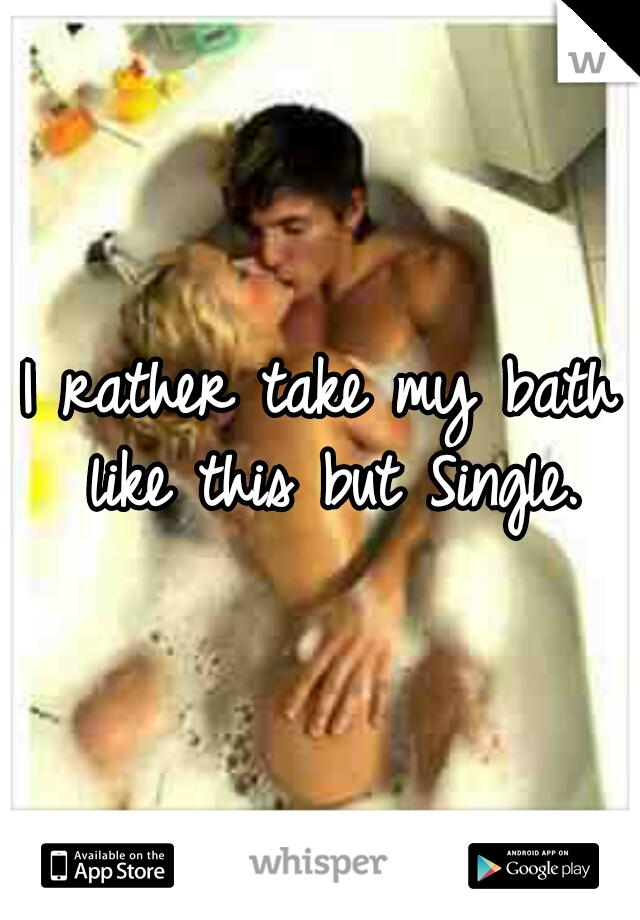 I rather take my bath like this but Single.
