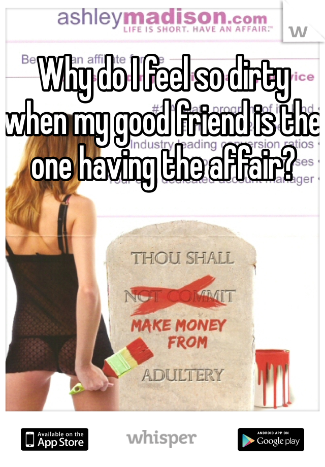Why do I feel so dirty when my good friend is the one having the affair?