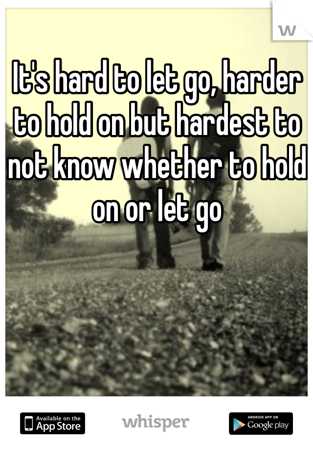It's hard to let go, harder to hold on but hardest to not know whether to hold on or let go