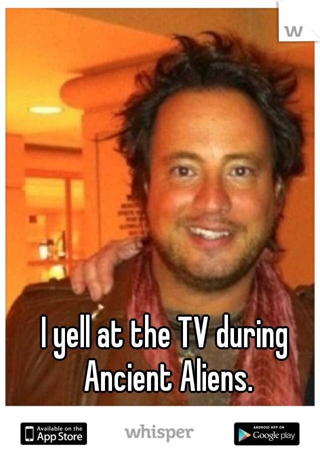 I yell at the TV during Ancient Aliens.
