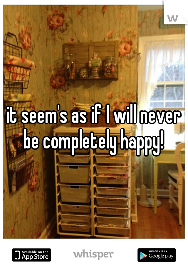 it seem's as if I will never be completely happy!
