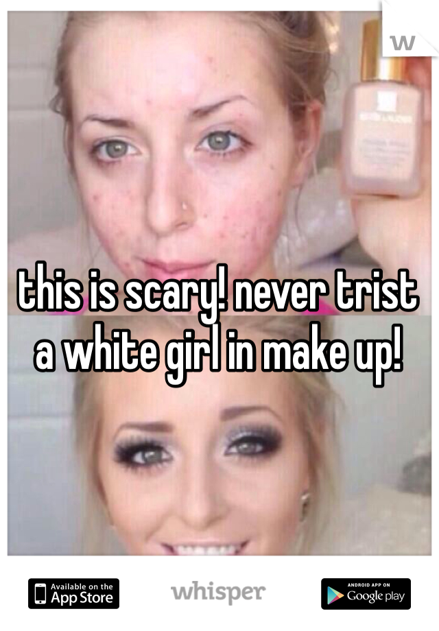 this is scary! never trist a white girl in make up!