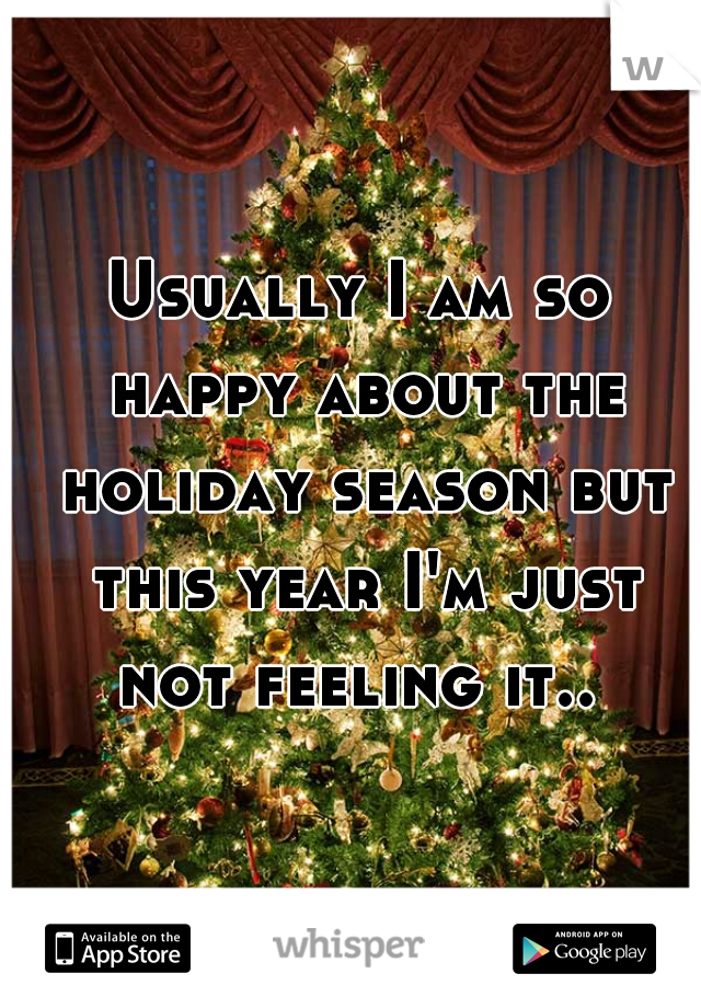 Usually I am so happy about the holiday season but this year I'm just not feeling it..