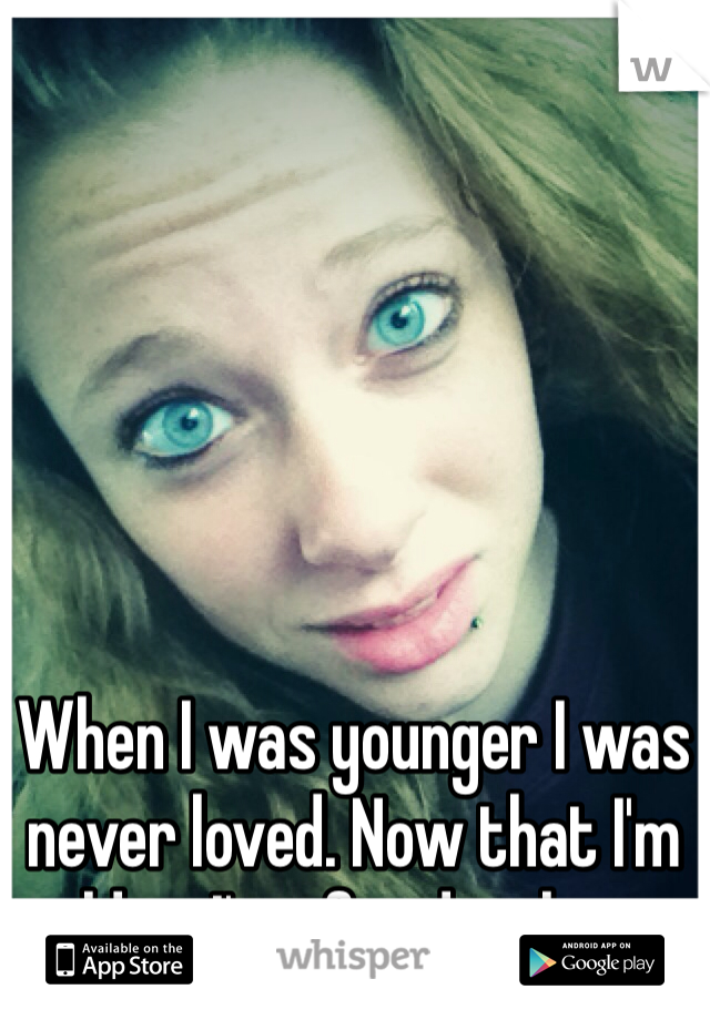 When I was younger I was never loved. Now that I'm older, I'm afraid to love.