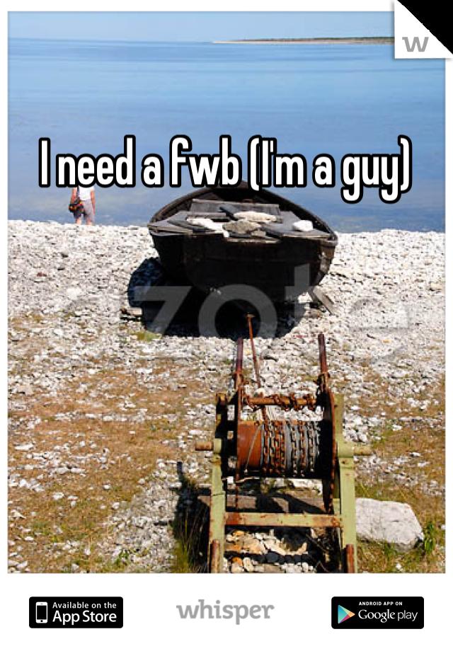 I need a fwb (I'm a guy)