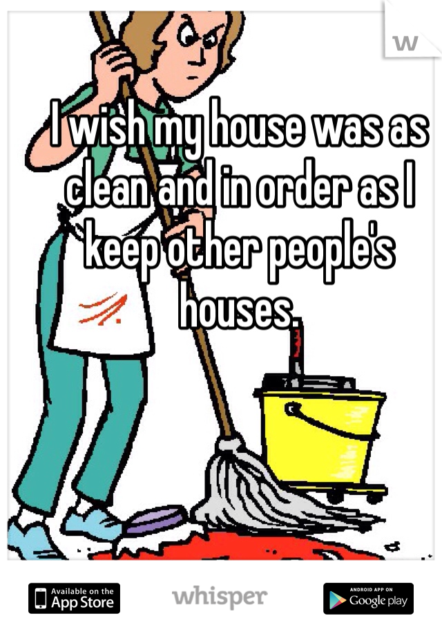 I wish my house was as clean and in order as I keep other people's houses.