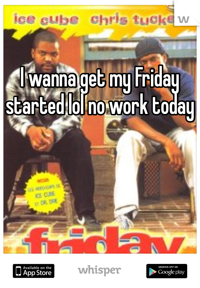I wanna get my Friday started lol no work today