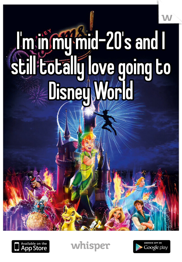 I'm in my mid-20's and I still totally love going to Disney World