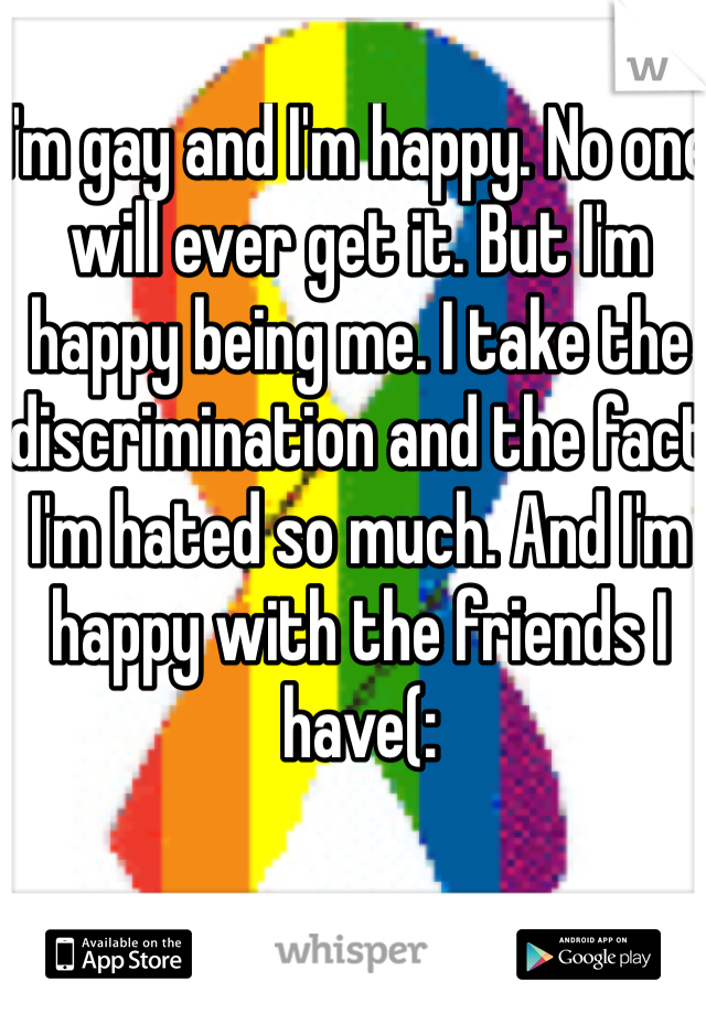 I'm gay and I'm happy. No one will ever get it. But I'm happy being me. I take the discrimination and the fact I'm hated so much. And I'm happy with the friends I have(: