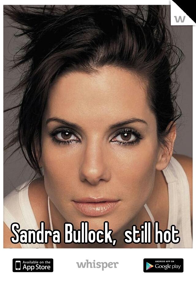 Sandra Bullock,  still hot for her age. total crush...