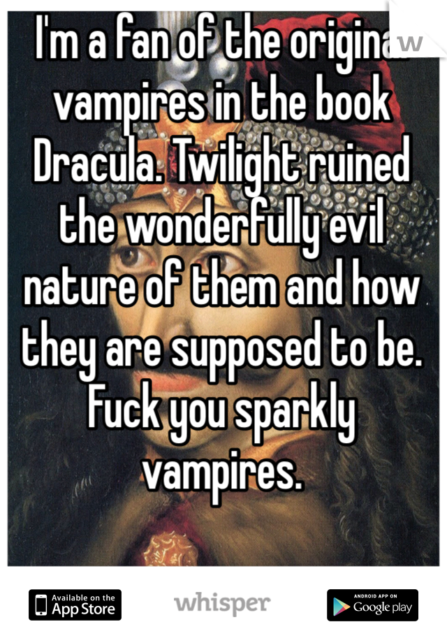 I'm a fan of the original vampires in the book Dracula. Twilight ruined the wonderfully evil nature of them and how they are supposed to be. Fuck you sparkly vampires.