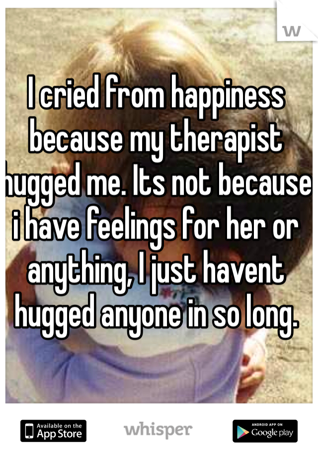 I cried from happiness because my therapist hugged me. Its not because i have feelings for her or anything, I just havent hugged anyone in so long.
