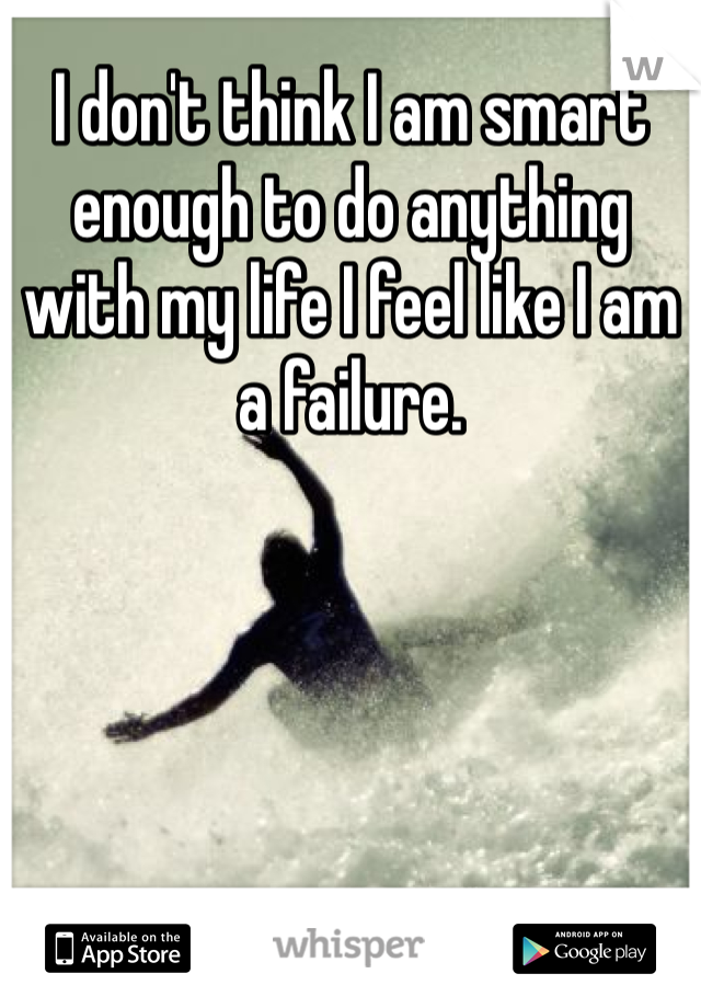I don't think I am smart enough to do anything with my life I feel like I am a failure.