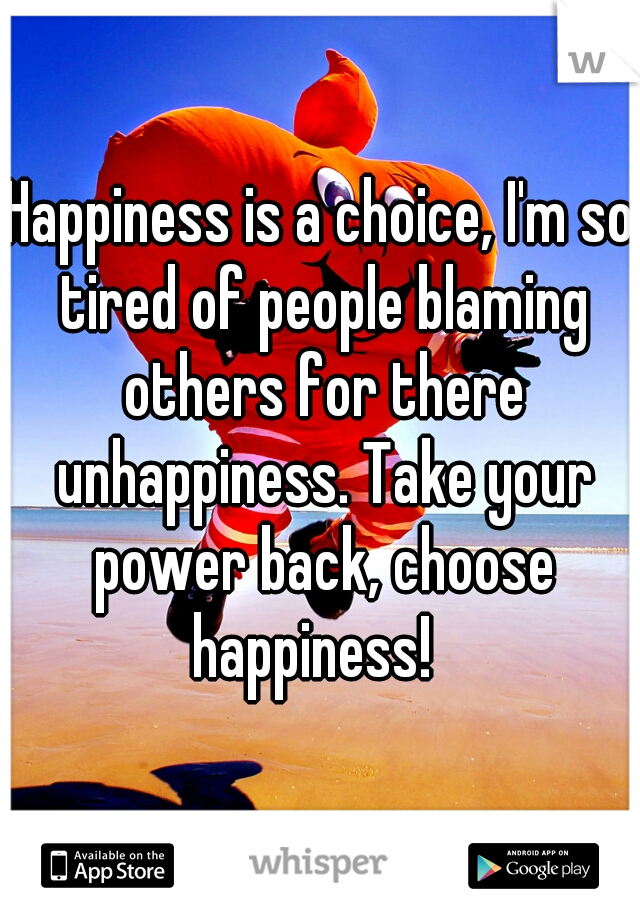 Happiness is a choice, I'm so tired of people blaming others for there unhappiness. Take your power back, choose happiness!