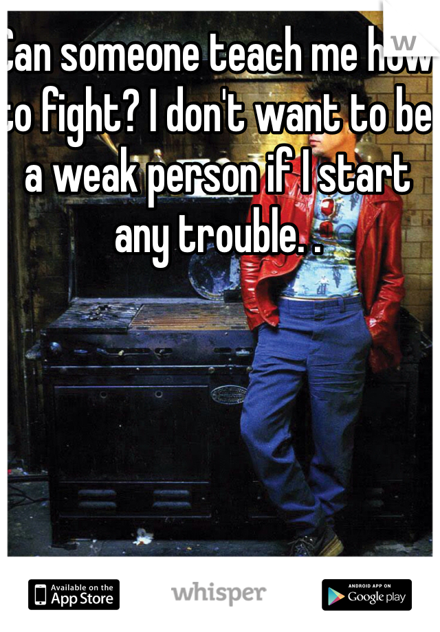 Can someone teach me how to fight? I don't want to be a weak person if I start any trouble. .