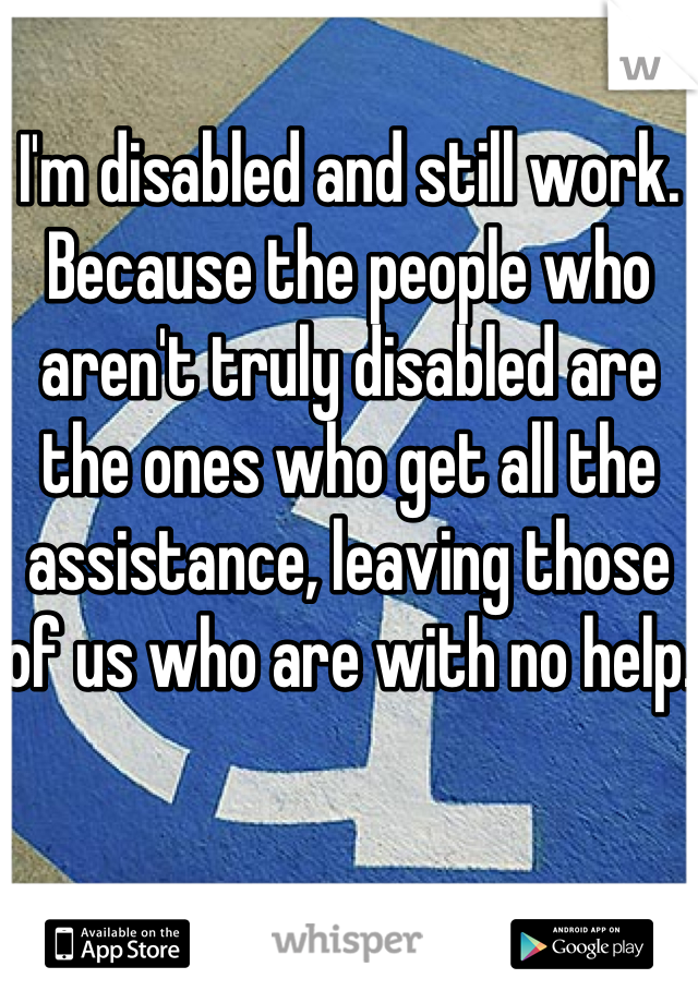 I'm disabled and still work. Because the people who aren't truly disabled are the ones who get all the assistance, leaving those of us who are with no help.