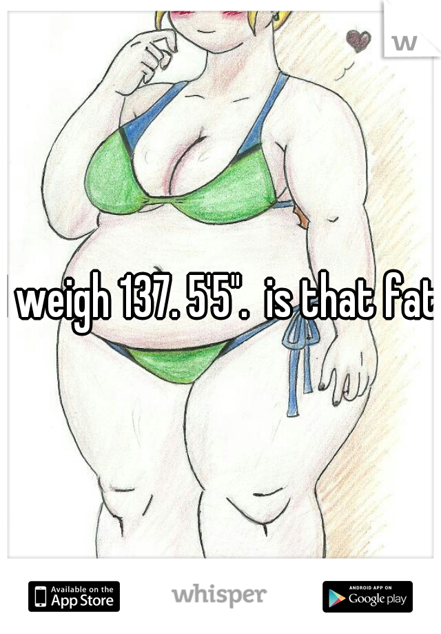 """I weigh 137. 5'5"""".  is that fat?"""