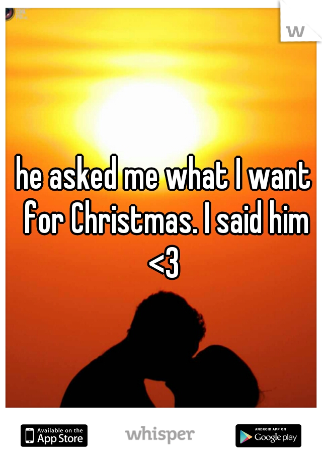 he asked me what I want for Christmas. I said him <3