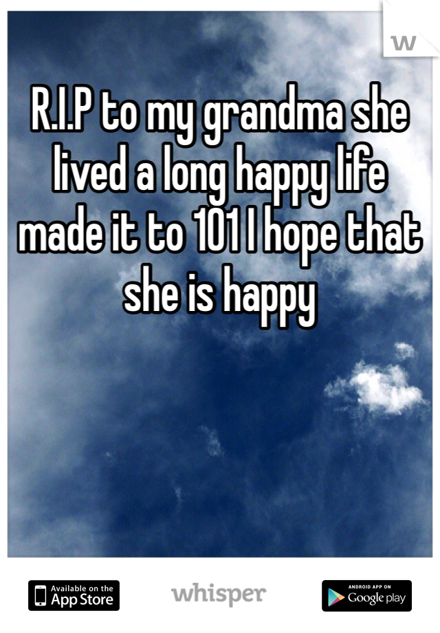 R.I.P to my grandma she lived a long happy life made it to 101 I hope that she is happy
