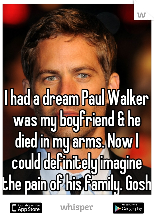 I had a dream Paul Walker was my boyfriend & he died in my arms. Now I could definitely imagine the pain of his family. Gosh