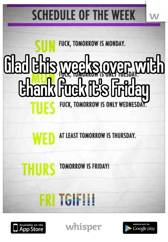 Glad this weeks over with thank fuck it's Friday