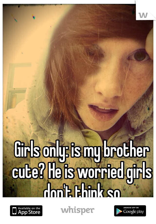 Girls only: is my brother cute? He is worried girls don't think so