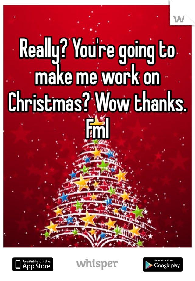 Really? You're going to make me work on Christmas? Wow thanks. Fml