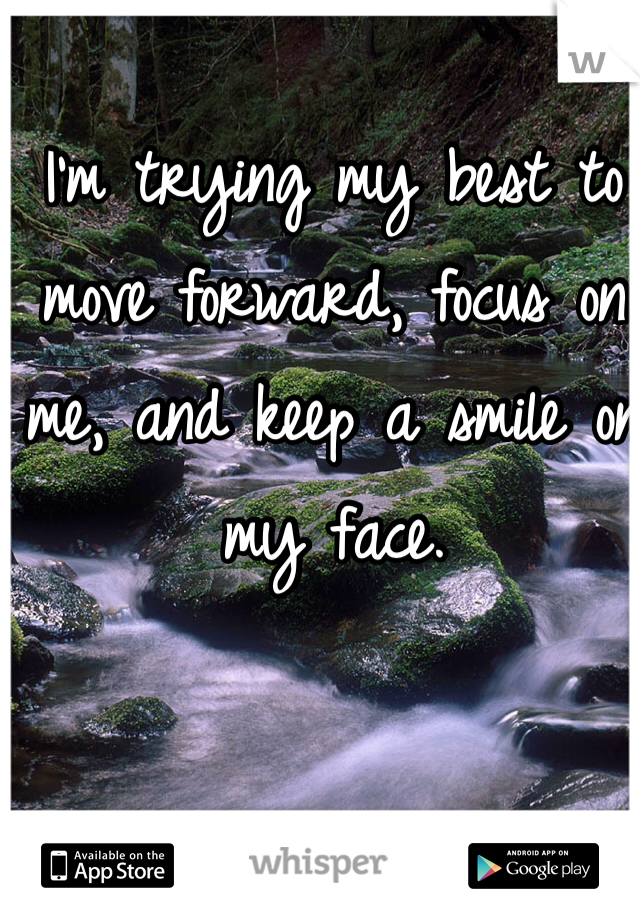 I'm trying my best to move forward, focus on me, and keep a smile on my face.