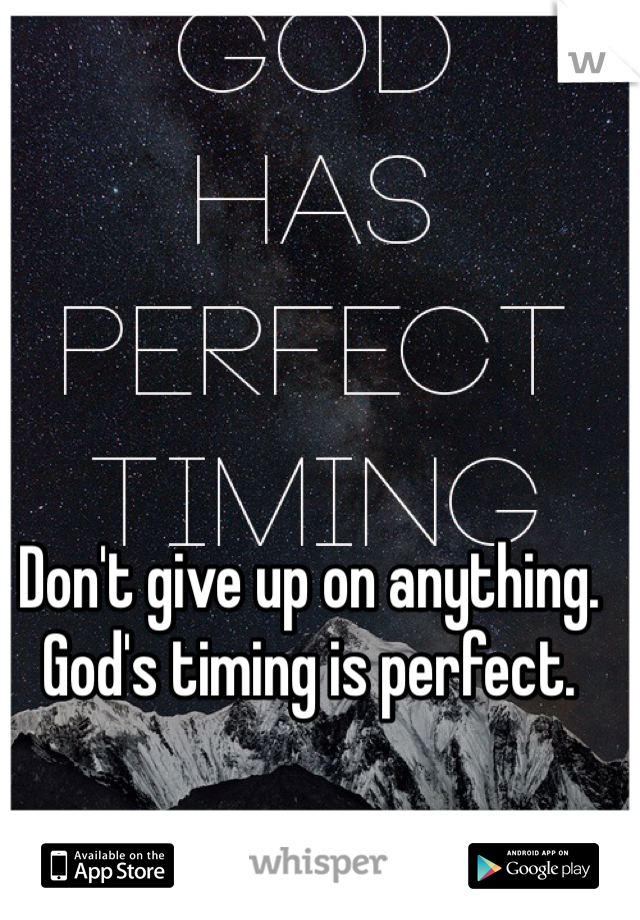 Don't give up on anything. God's timing is perfect.