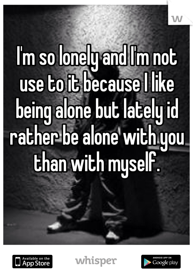 I'm so lonely and I'm not use to it because I like being alone but lately id rather be alone with you than with myself.