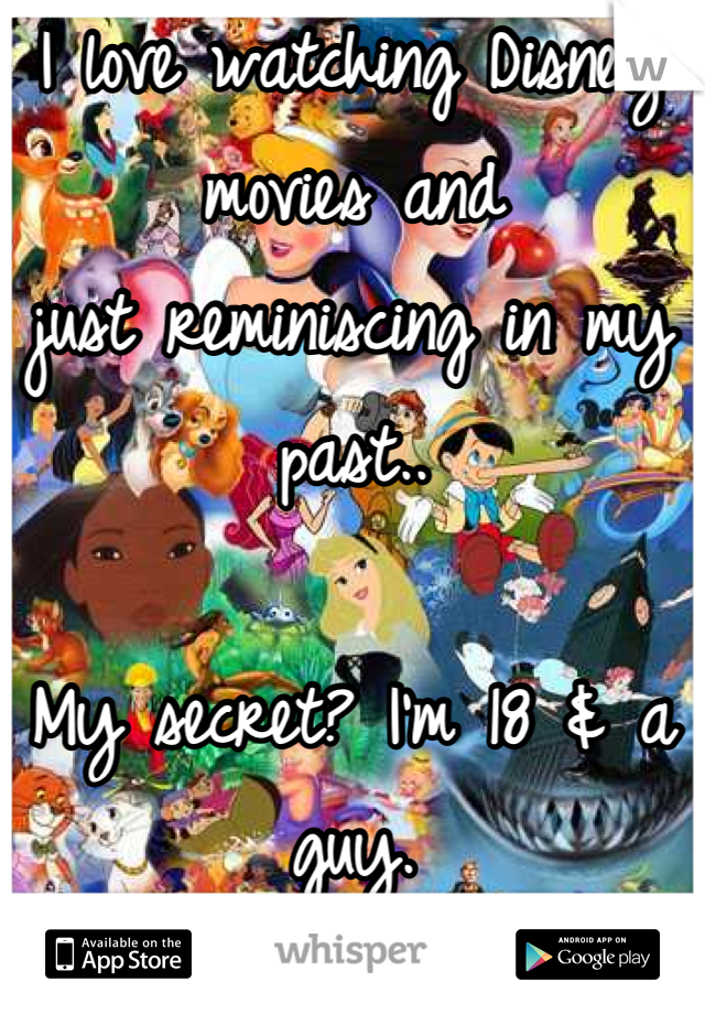 I love watching Disney movies and  just reminiscing in my past..  My secret? I'm 18 & a guy.