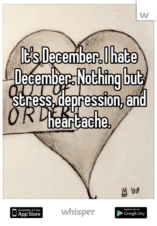 It's December. I hate December. Nothing but stress, depression, and heartache.