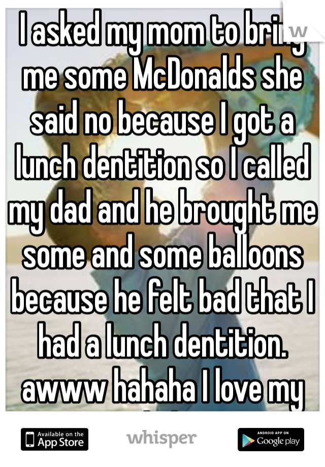 I asked my mom to bring me some McDonalds she said no because I got a lunch dentition so I called my dad and he brought me some and some balloons because he felt bad that I had a lunch dentition. awww hahaha I love my dad!!