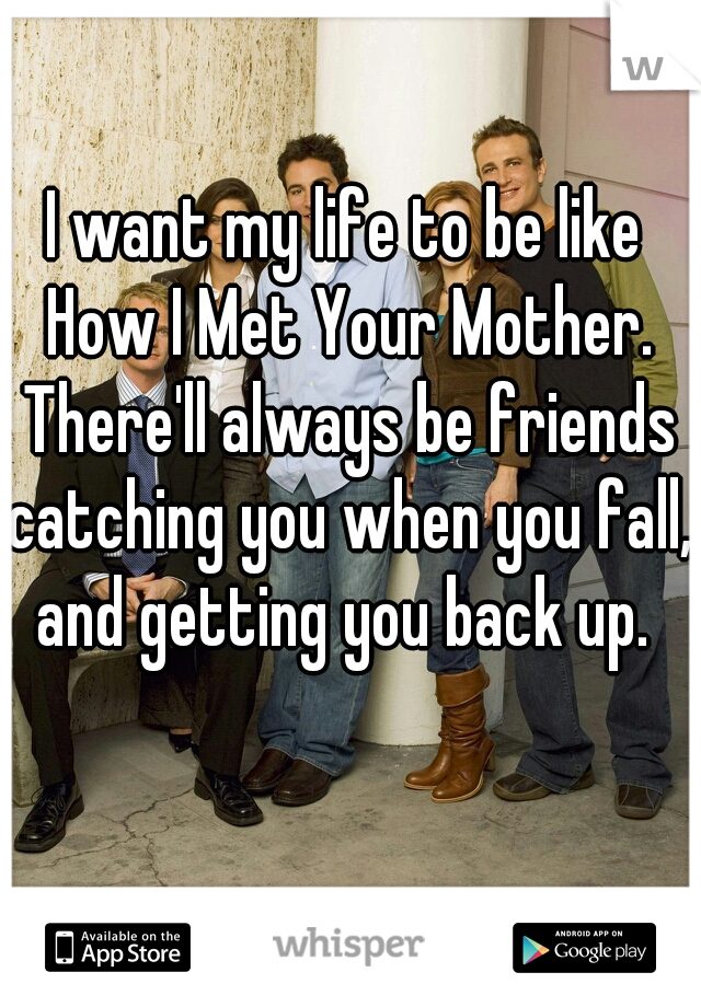 I want my life to be like How I Met Your Mother. There'll always be friends catching you when you fall, and getting you back up.