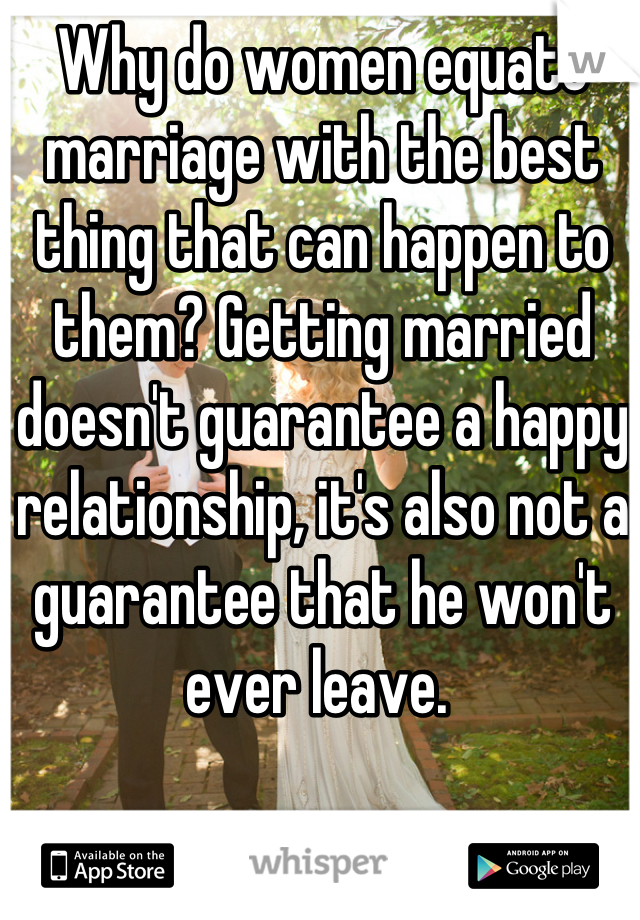 Why do women equate marriage with the best thing that can happen to them? Getting married doesn't guarantee a happy relationship, it's also not a guarantee that he won't ever leave.