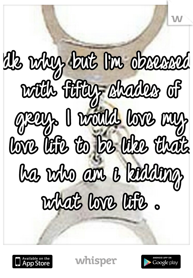 Idk why but I'm obsessed with fifty shades of grey. I would love my love life to be like that. ha who am i kidding what love life .