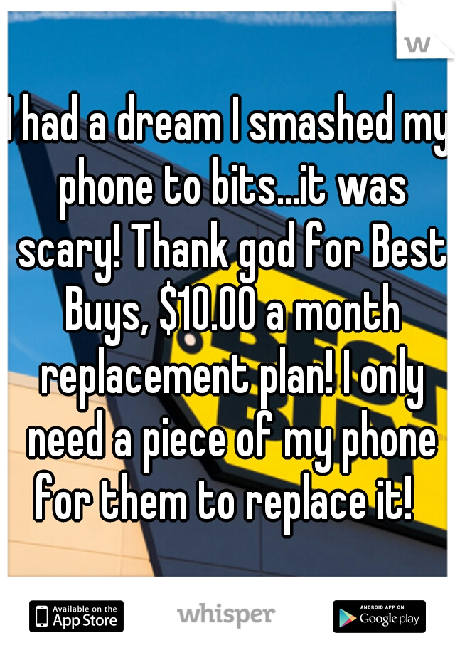 I had a dream I smashed my phone to bits...it was scary! Thank god for Best Buys, $10.00 a month replacement plan! I only need a piece of my phone for them to replace it!