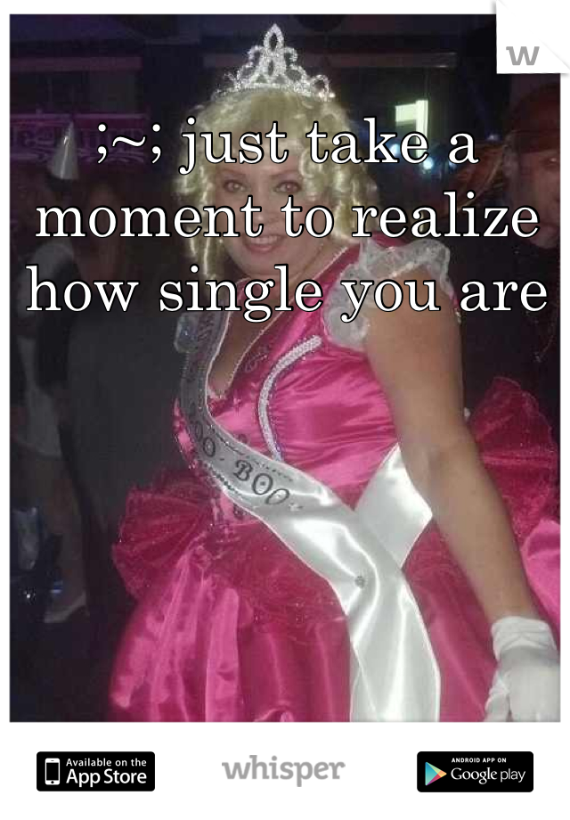 ;~; just take a moment to realize how single you are