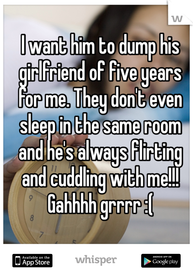 I want him to dump his girlfriend of five years for me. They don't even sleep in the same room and he's always flirting and cuddling with me!!! Gahhhh grrrr :(