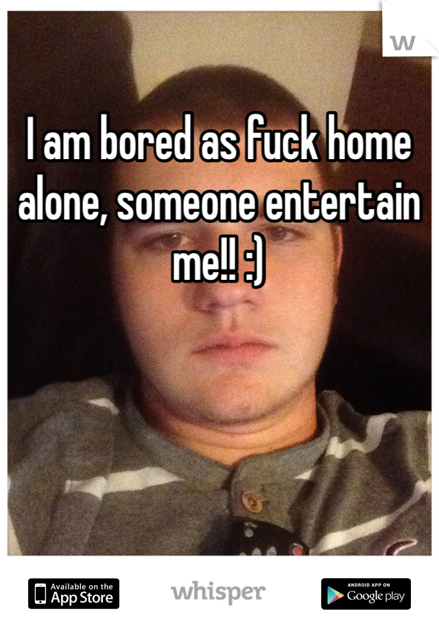 I am bored as fuck home alone, someone entertain me!! :)