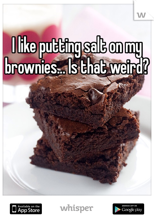 I like putting salt on my brownies... Is that weird?