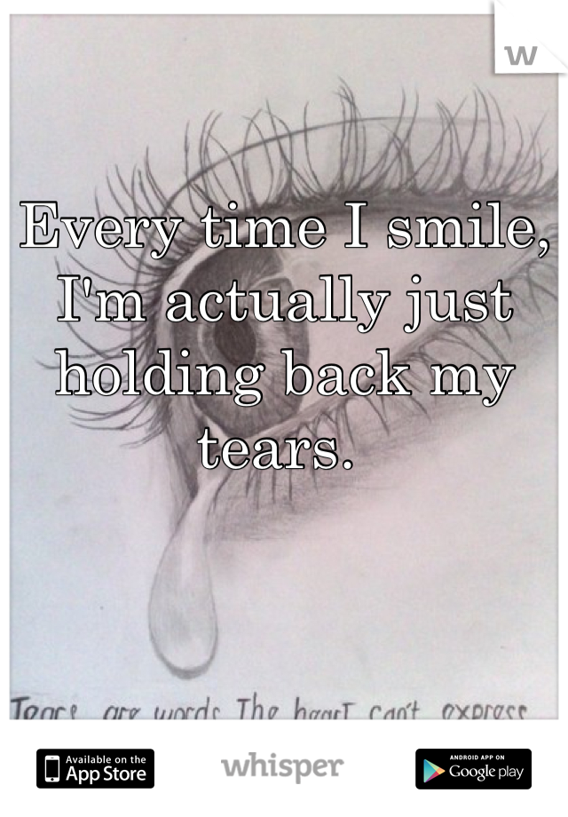 Every time I smile, I'm actually just holding back my tears.